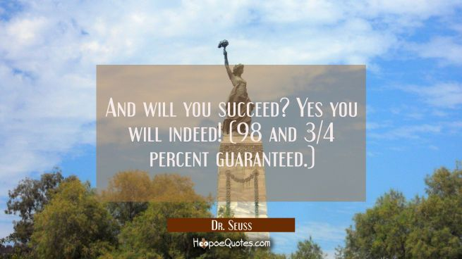 And will you succeed? Yes you will indeed! (98 and 3/4 percent guaranteed.)