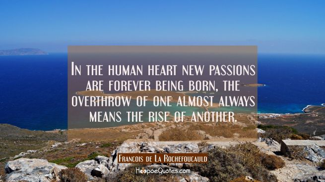 In the human heart new passions are forever being born, the overthrow of one almost always means th