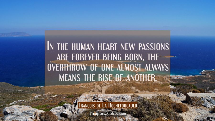 In the human heart new passions are forever being born, the overthrow of one almost always means th Francois de La Rochefoucauld Quotes