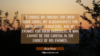I choose my friends for their good looks my acquaintances for their good characters and my enemies Oscar Wilde Quotes