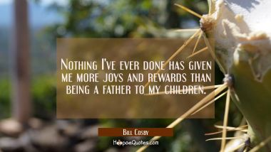 Nothing I've ever done has given me more joys and rewards than being a father to my children.