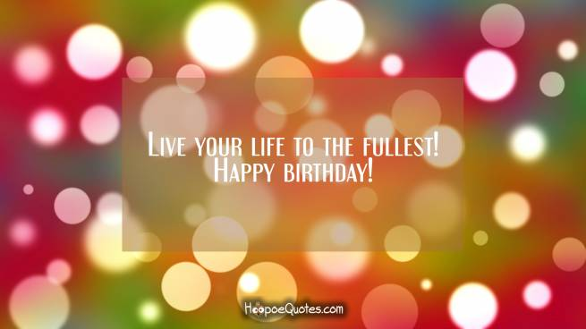Live your life to the fullest! Happy birthday!