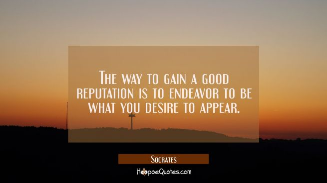 The way to gain a good reputation is to endeavor to be what you desire to appear.