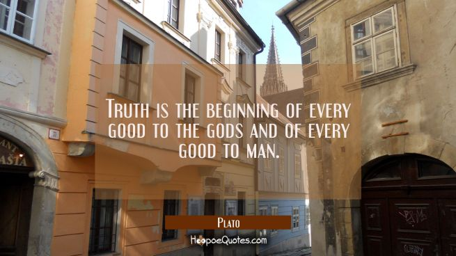 Truth is the beginning of every good to the gods and of every good to man.