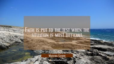 Faith is put to the test when the situation is most difficult. Mahatma Gandhi Quotes