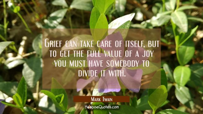 Grief can take care of itself but to get the full value of a joy you must have somebody to divide i