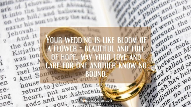Your wedding is like bloom of a flower — beautiful and full of hope. May your love and care for one another know no bound.