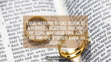 Your wedding is like bloom of a flower — beautiful and full of hope. May your love and care for one another know no bound. Wedding Quotes