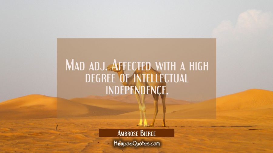 Mad adj. Affected with a high degree of intellectual independence. Ambrose Bierce Quotes