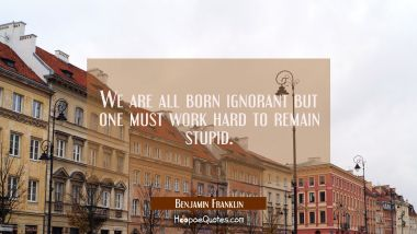 We are all born ignorant but one must work hard to remain stupid. Benjamin Franklin Quotes