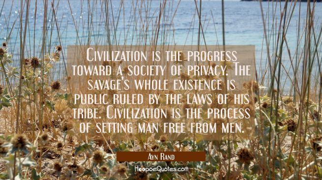 Civilization is the progress toward a society of privacy. The savage's whole existence is public ru
