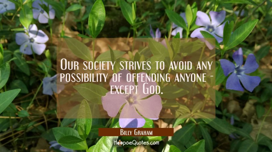 Our society strives to avoid any possibility of offending anyone - except God. Billy Graham Quotes