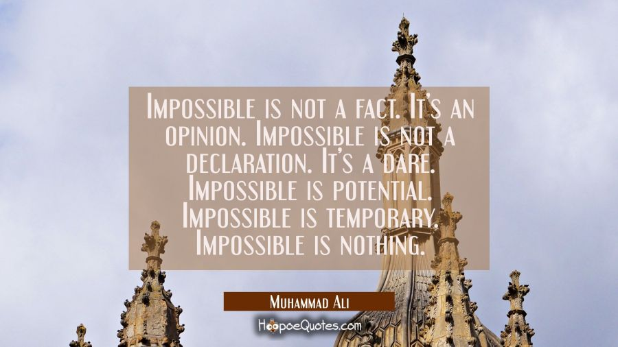 Impossible is not a fact. It's an opinion. Impossible is not a declaration. It's a dare. Impossible is potential. Impossible is temporary. Impossible is nothing. Muhammad Ali Quotes