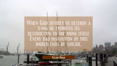 When God desires to destroy a thing he entrusts its destruction to the thing itself. Every bad inst Victor Hugo Quotes
