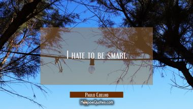 I hate to be smart. Paulo Coelho Quotes
