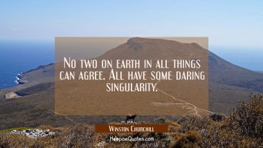 No two on earth in all things can agree. All have some daring singularity.