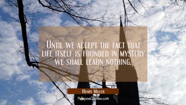 Until we accept the fact that life itself is founded in mystery we shall learn nothing.