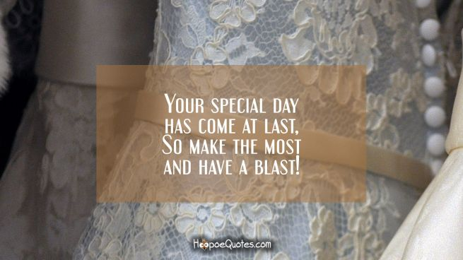 Your special day has come at last, So make the most and have a blast!