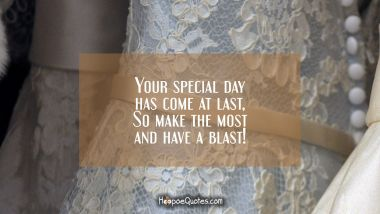 Your special day has come at last, So make the most and have a blast! Wedding Quotes
