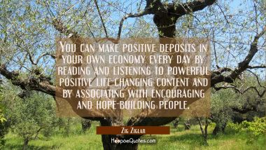 You can make positive deposits in your own economy every day by reading and listening to powerful p