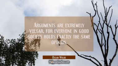Arguments are extremely vulgar for everyone in good society holds exactly the same opinion.