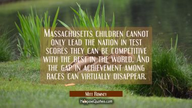 Massachusetts children cannot only lead the nation in test scores they can be competitive with the