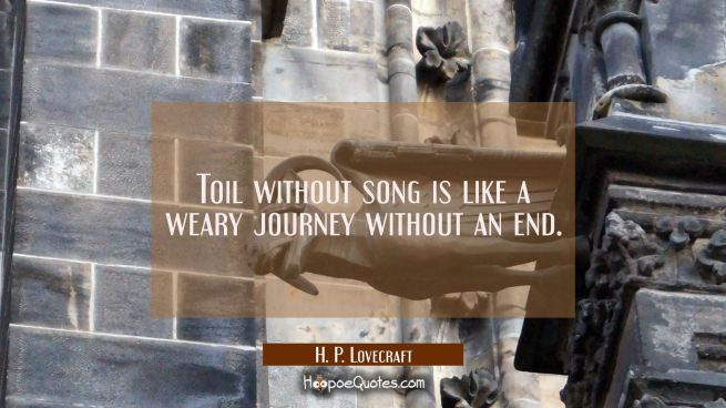 Toil without song is like a weary journey without an end.