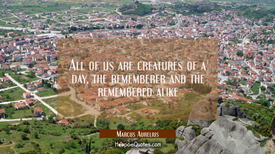 All of us are creatures of a day, the rememberer and the remembered alike Marcus Aurelius Quotes