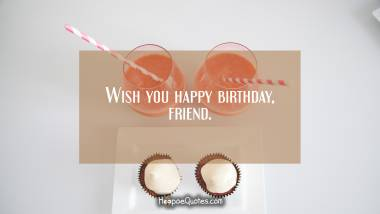 Wish you happy birthday, friend. Quotes