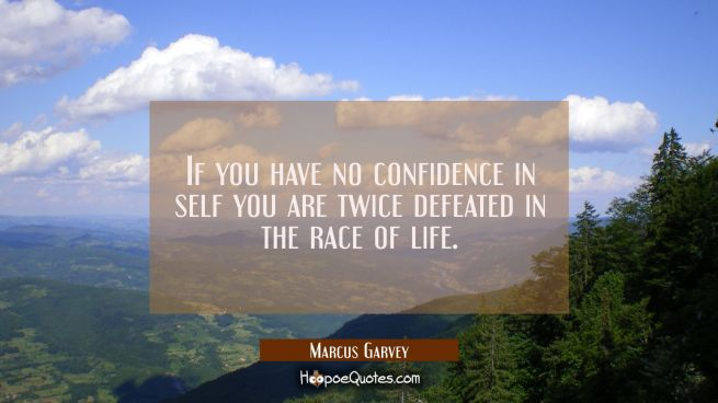 If you have no confidence in self you are twice defeated in the race of life.