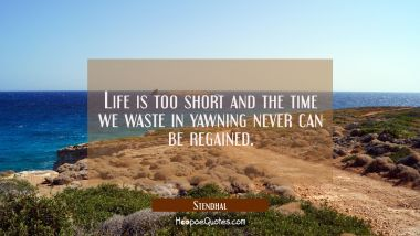 Life is too short and the time we waste in yawning never can be regained.