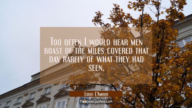 Too often I would hear men boast of the miles covered that day rarely of what they had seen.