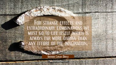 For strange effects and extraordinary combinations we must go to life itself which is always far mo