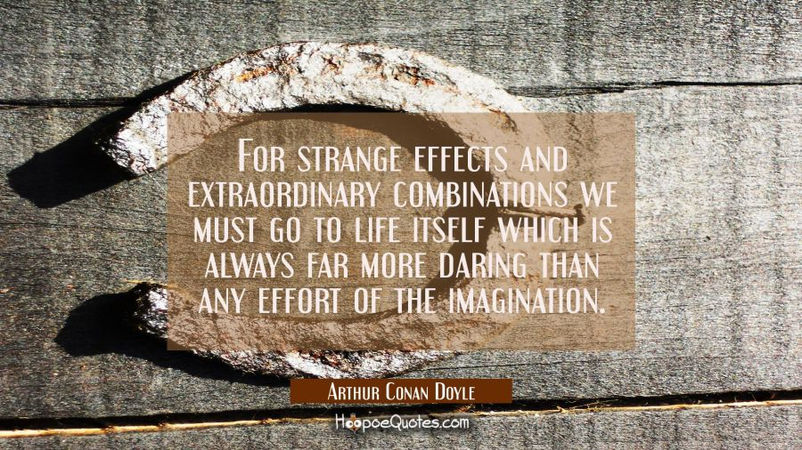For strange effects and extraordinary combinations we must go to life itself which is always far mo Arthur Conan Doyle Quotes