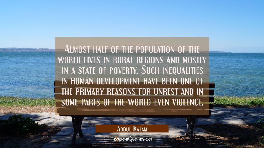 Almost half of the population of the world lives in rural regions and mostly in a state of poverty. Abdul Kalam Quotes