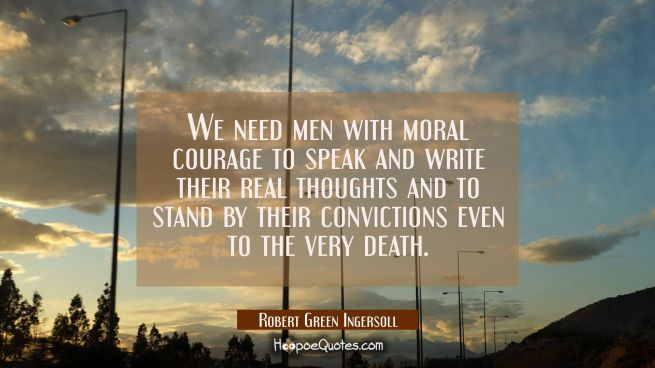 We need men with moral courage to speak and write their real thoughts and to stand by their convict