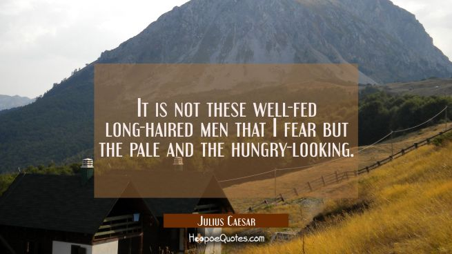 It is not these well-fed long-haired men that I fear but the pale and the hungry-looking.