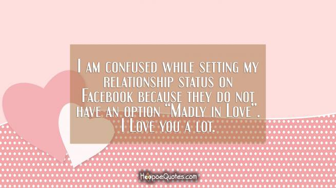 "I am confused while setting my relationship status on Facebook because they do not have an option ""Madly in Love"". I Love you a lot."