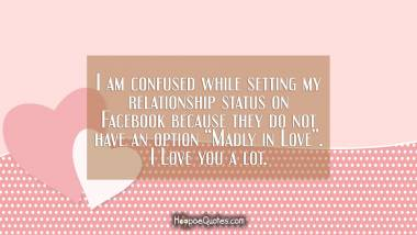 "I am confused while setting my relationship status on Facebook because they do not have an option ""Madly in Love"". I Love you a lot. I Love You Quotes"