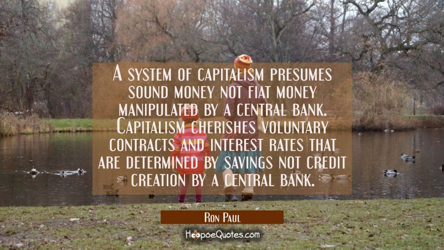 A system of capitalism presumes sound money not fiat money manipulated by a central bank. Capitalis Ron Paul Quotes