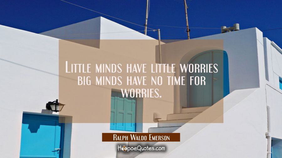 Little minds have little worries big minds have no time for worries. Ralph Waldo Emerson Quotes