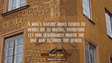 A man's nature runs either to herbs or to weeds, therefore let him seasonably water the one and des