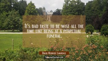 It's bad taste to be wise all the time like being at a perpetual funeral. David Herbert Lawrence Quotes