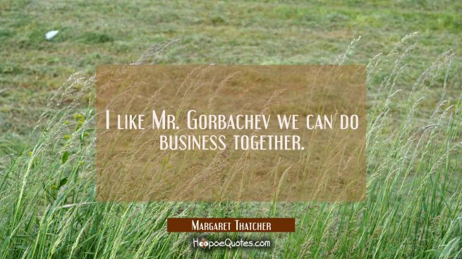 I like Mr. Gorbachev we can do business together.