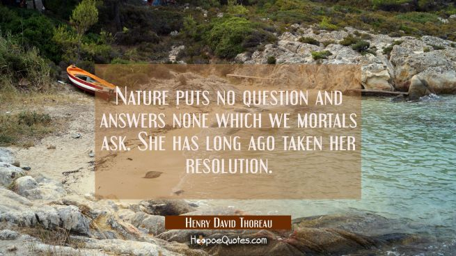 Nature puts no question and answers none which we mortals ask. She has long ago taken her resolutio