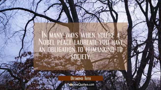 In many ways when you're a Nobel peace laureate you have an obligation to humankind to society.