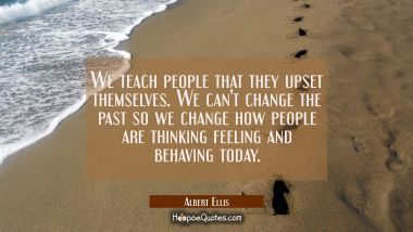 We teach people that they upset themselves. We can't change the past so we change how people are th