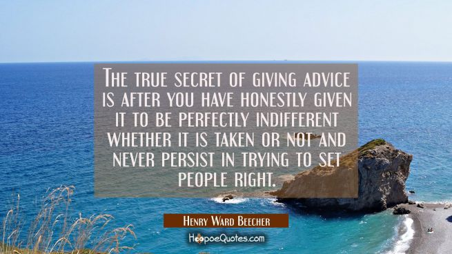 The true secret of giving advice is after you have honestly given it to be perfectly indifferent wh