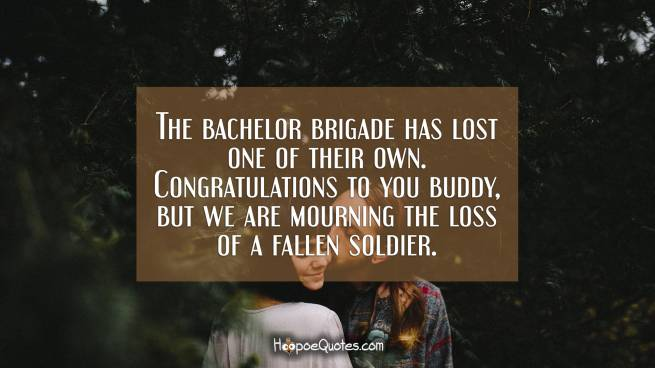 The bachelor brigade has lost one of their own. Congratulations to you buddy, but we are mourning the loss of a fallen soldier.