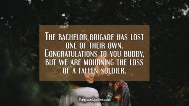 The bachelor brigade has lost one of their own. Congratulations to you buddy, but we are mourning the loss of a fallen soldier. Engagement Quotes